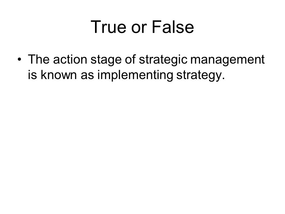 True or False The action stage of strategic management is known as implementing strategy.