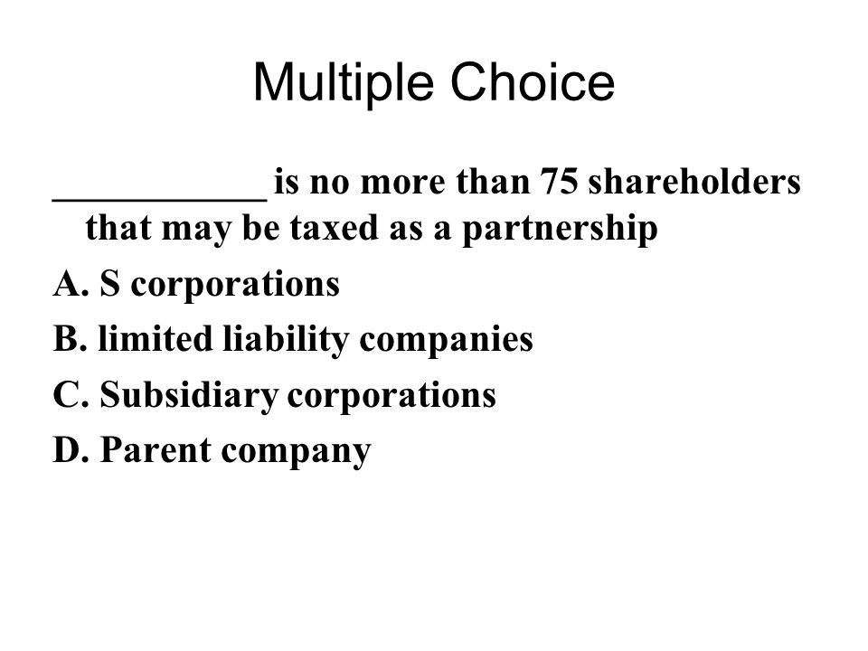 Multiple Choice ___________ is no more than 75 shareholders that may be taxed as a partnership. A. S corporations.