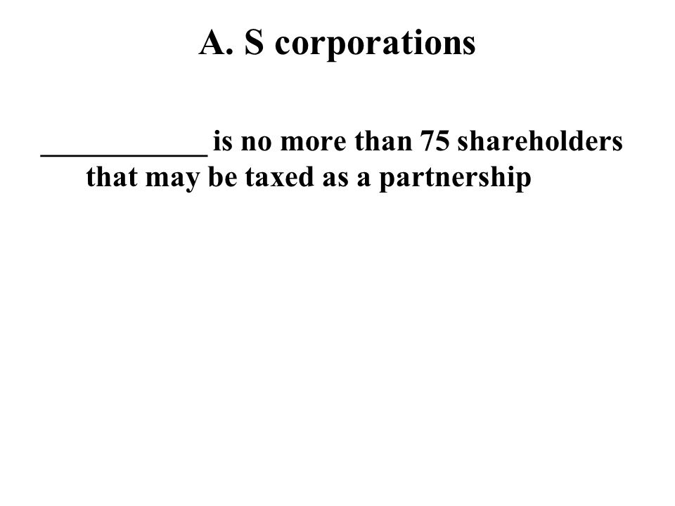 A. S corporations ___________ is no more than 75 shareholders that may be taxed as a partnership