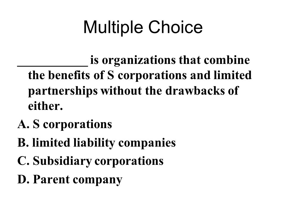 Multiple Choice ___________ is organizations that combine the benefits of S corporations and limited partnerships without the drawbacks of either.