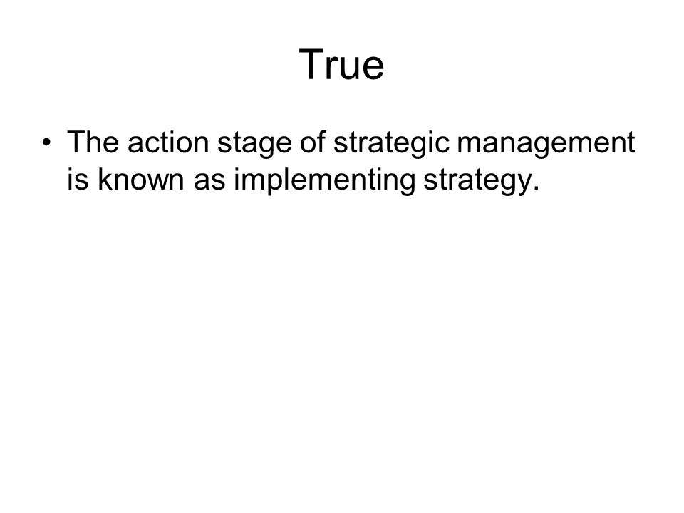 True The action stage of strategic management is known as implementing strategy.