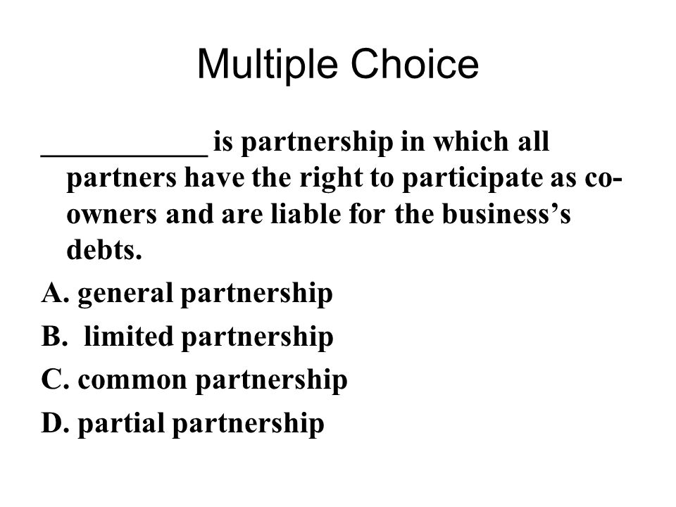 Multiple Choice ___________ is partnership in which all partners have the right to participate as co-owners and are liable for the business's debts.