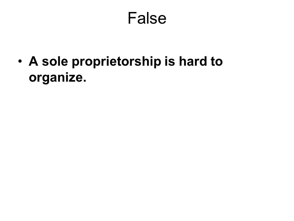 False A sole proprietorship is hard to organize.