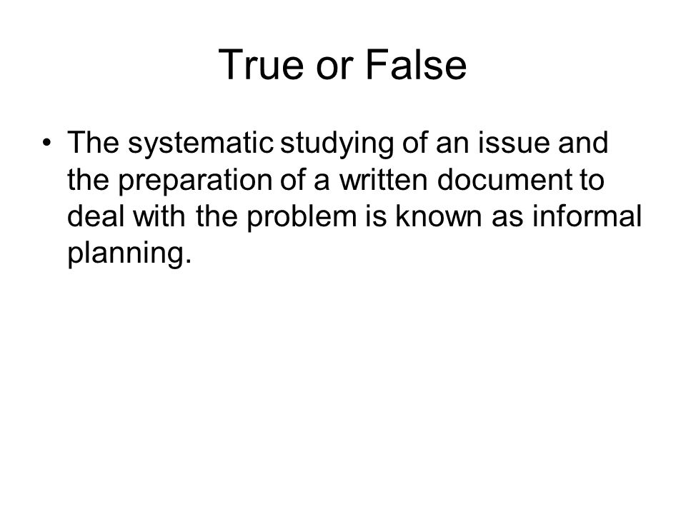 True or False The systematic studying of an issue and the preparation of a written document to deal with the problem is known as informal planning.