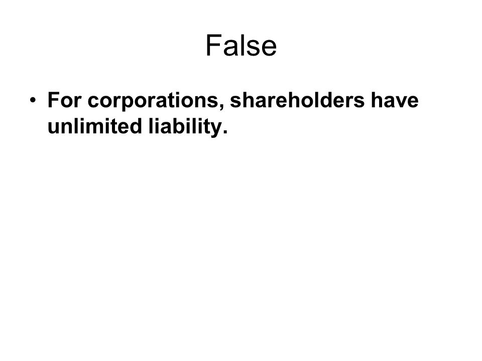 False For corporations, shareholders have unlimited liability.
