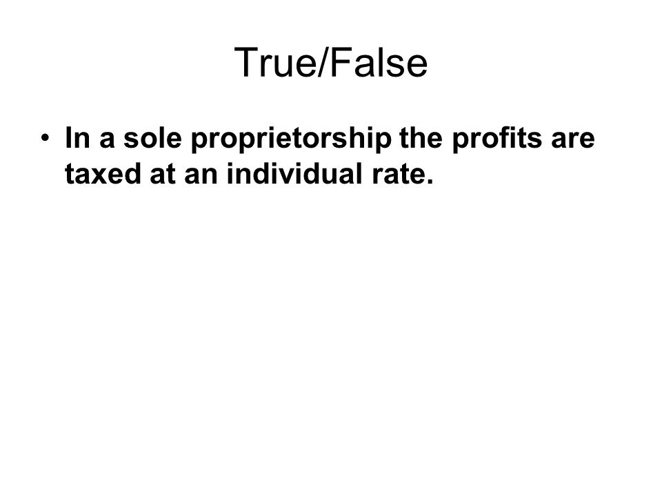 True/False In a sole proprietorship the profits are taxed at an individual rate.