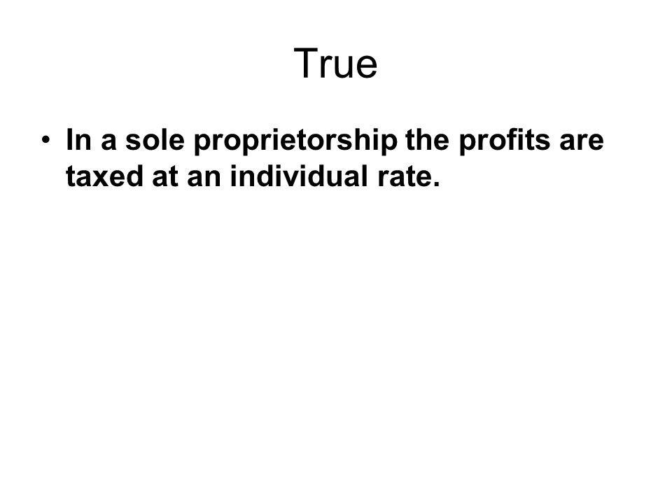True In a sole proprietorship the profits are taxed at an individual rate.