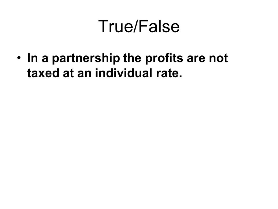True/False In a partnership the profits are not taxed at an individual rate.