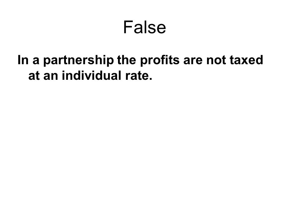 False In a partnership the profits are not taxed at an individual rate.