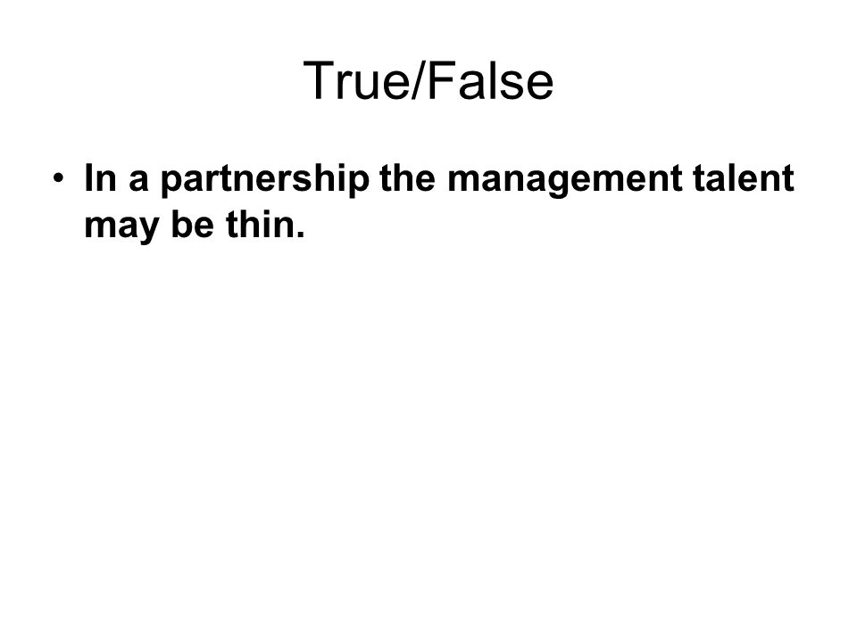 True/False In a partnership the management talent may be thin.