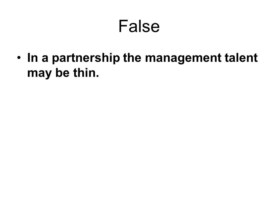 False In a partnership the management talent may be thin.