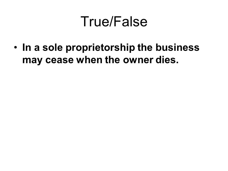 True/False In a sole proprietorship the business may cease when the owner dies.