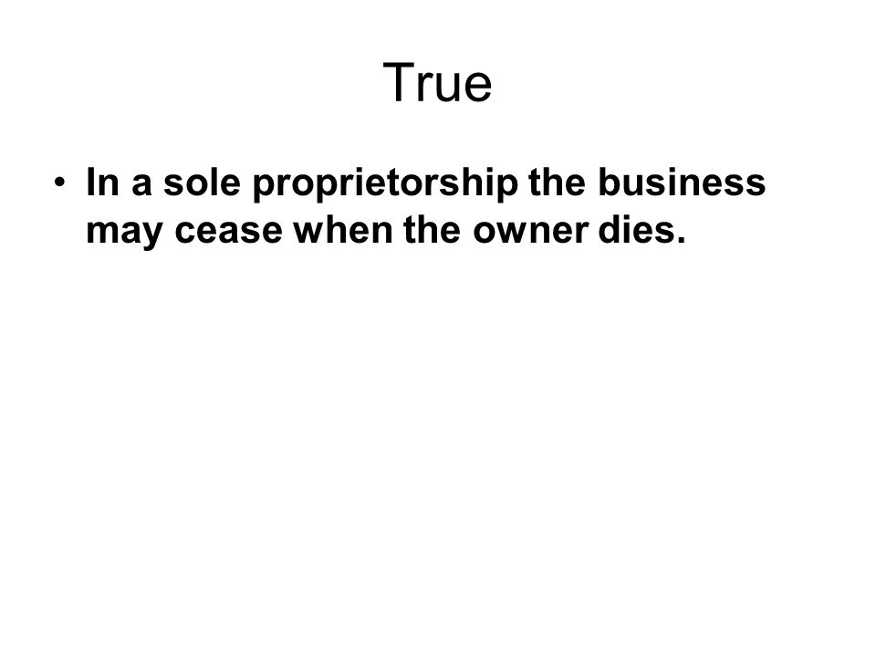 True In a sole proprietorship the business may cease when the owner dies.