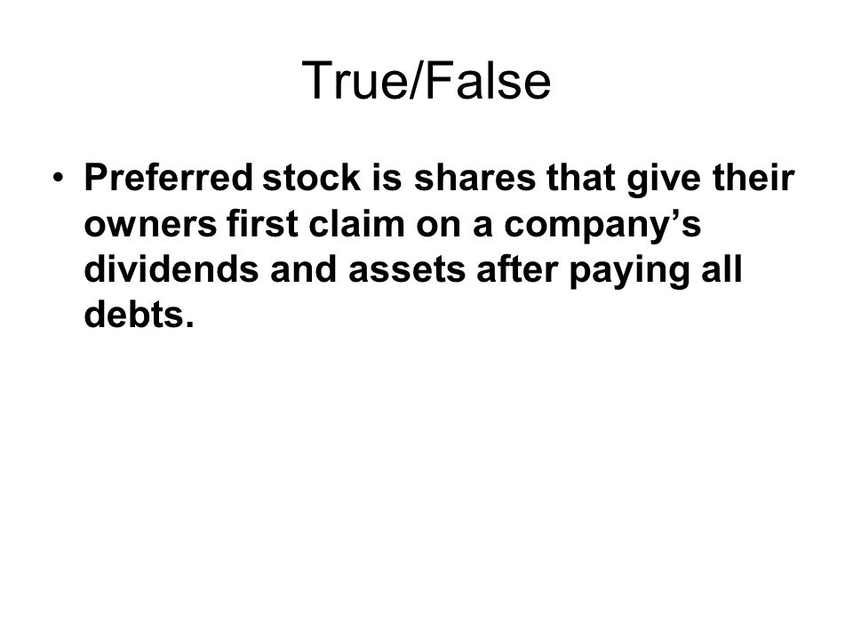 True/False Preferred stock is shares that give their owners first claim on a company's dividends and assets after paying all debts.