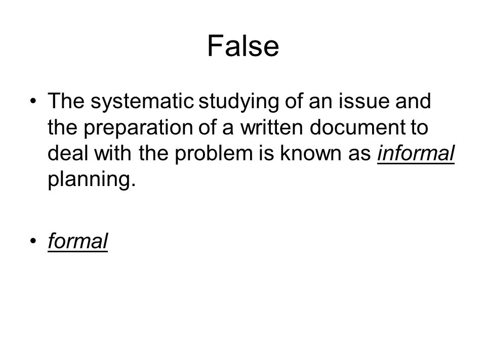 False The systematic studying of an issue and the preparation of a written document to deal with the problem is known as informal planning.
