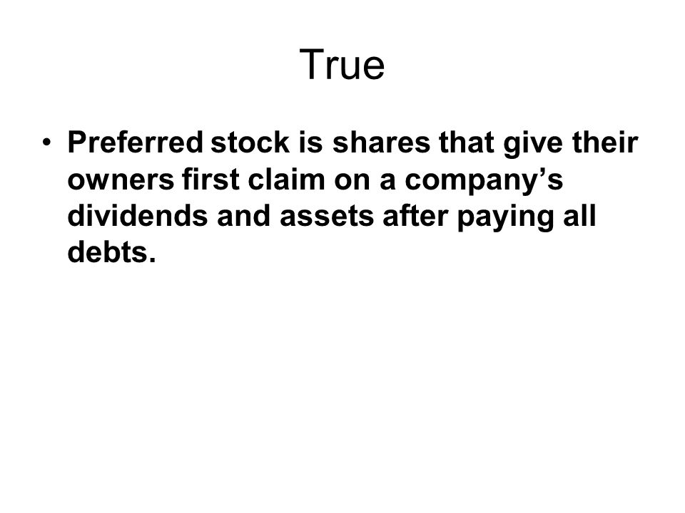 True Preferred stock is shares that give their owners first claim on a company's dividends and assets after paying all debts.