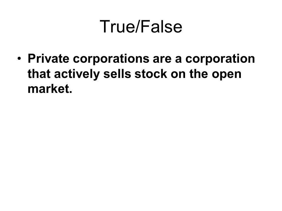 True/False Private corporations are a corporation that actively sells stock on the open market.