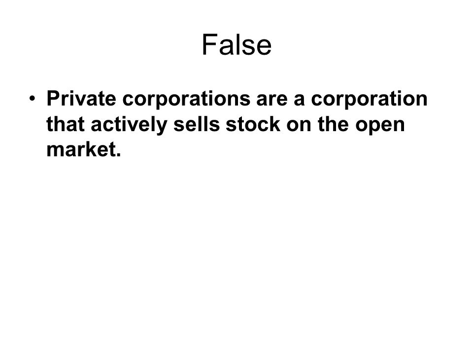 False Private corporations are a corporation that actively sells stock on the open market.