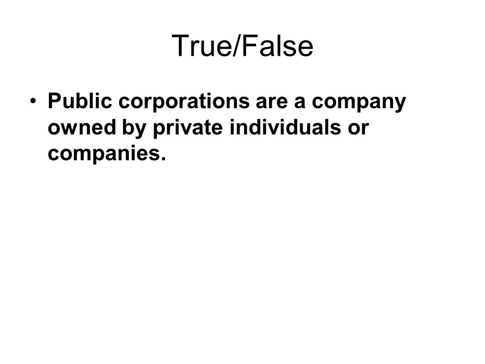 True/False Public corporations are a company owned by private individuals or companies.