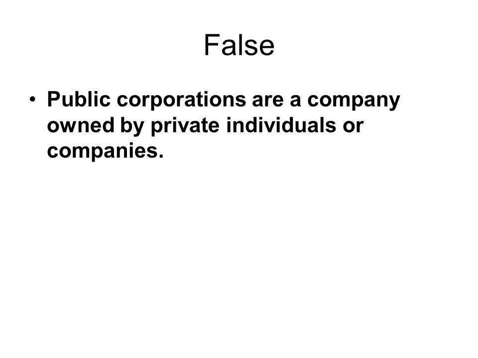 False Public corporations are a company owned by private individuals or companies.
