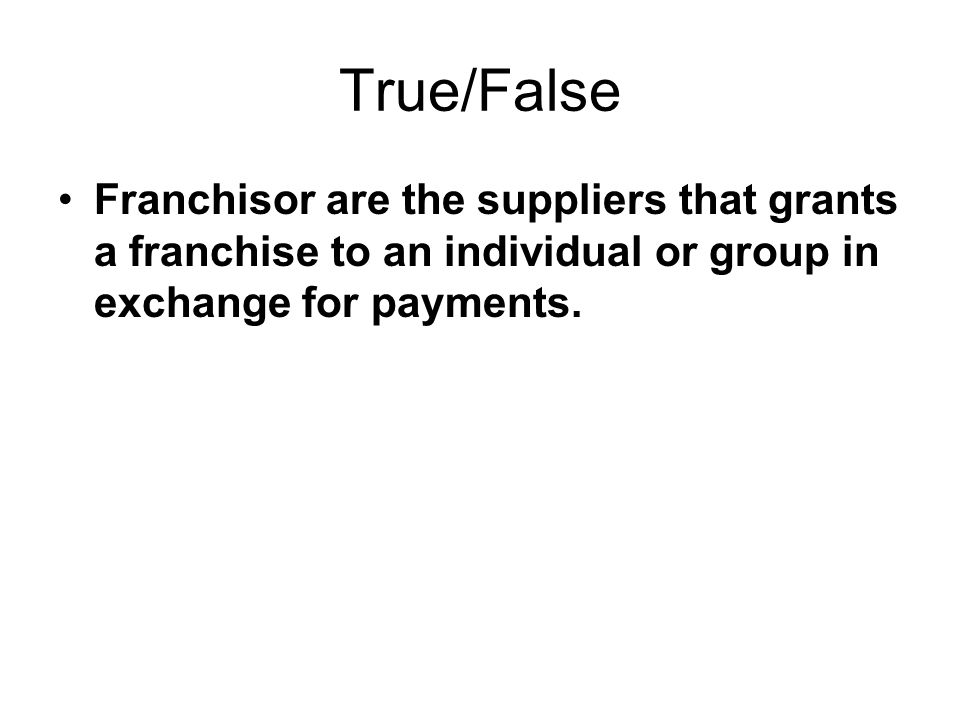 True/False Franchisor are the suppliers that grants a franchise to an individual or group in exchange for payments.