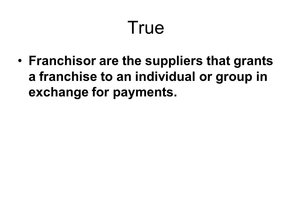 True Franchisor are the suppliers that grants a franchise to an individual or group in exchange for payments.