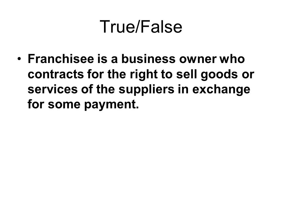 True/False Franchisee is a business owner who contracts for the right to sell goods or services of the suppliers in exchange for some payment.