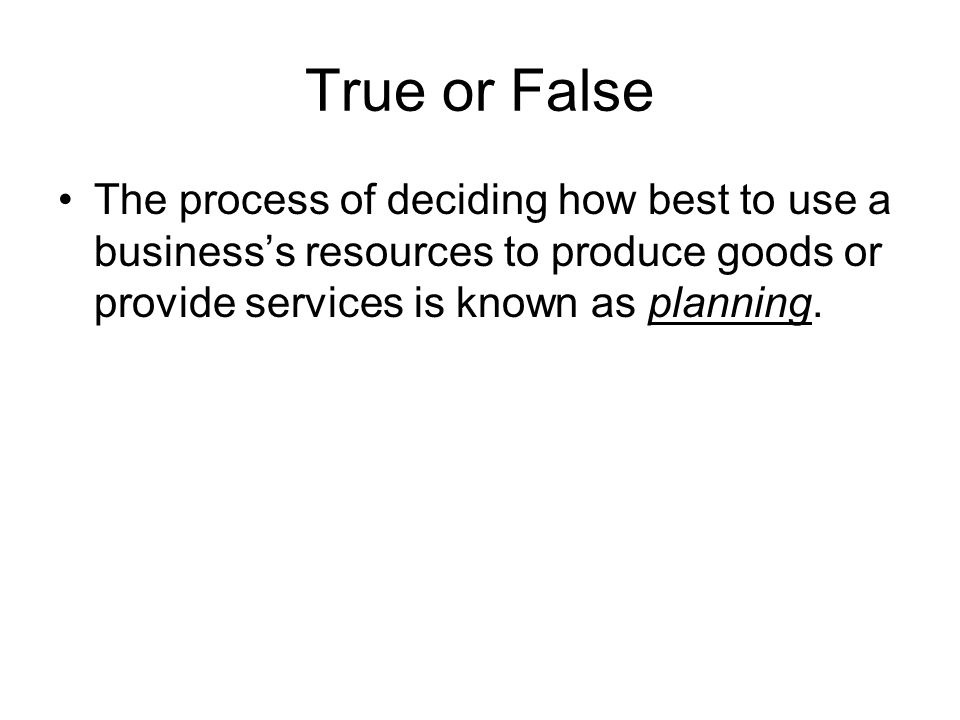 True or False The process of deciding how best to use a business's resources to produce goods or provide services is known as planning.