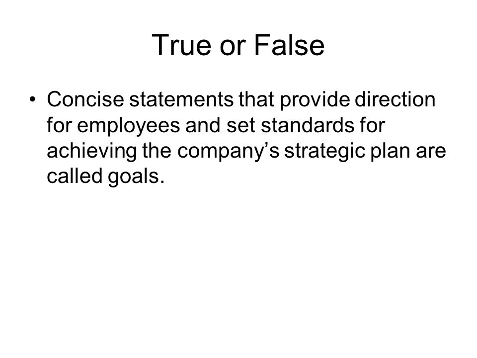 True or False Concise statements that provide direction for employees and set standards for achieving the company's strategic plan are called goals.