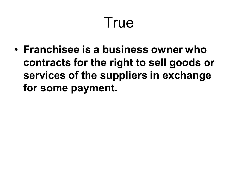 True Franchisee is a business owner who contracts for the right to sell goods or services of the suppliers in exchange for some payment.