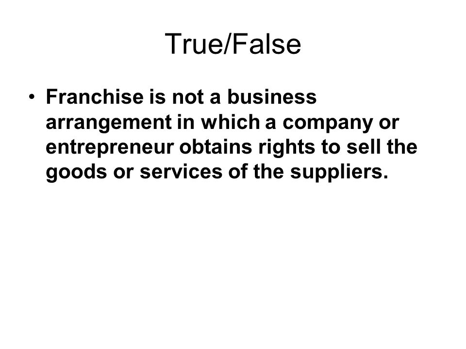 True/False Franchise is not a business arrangement in which a company or entrepreneur obtains rights to sell the goods or services of the suppliers.