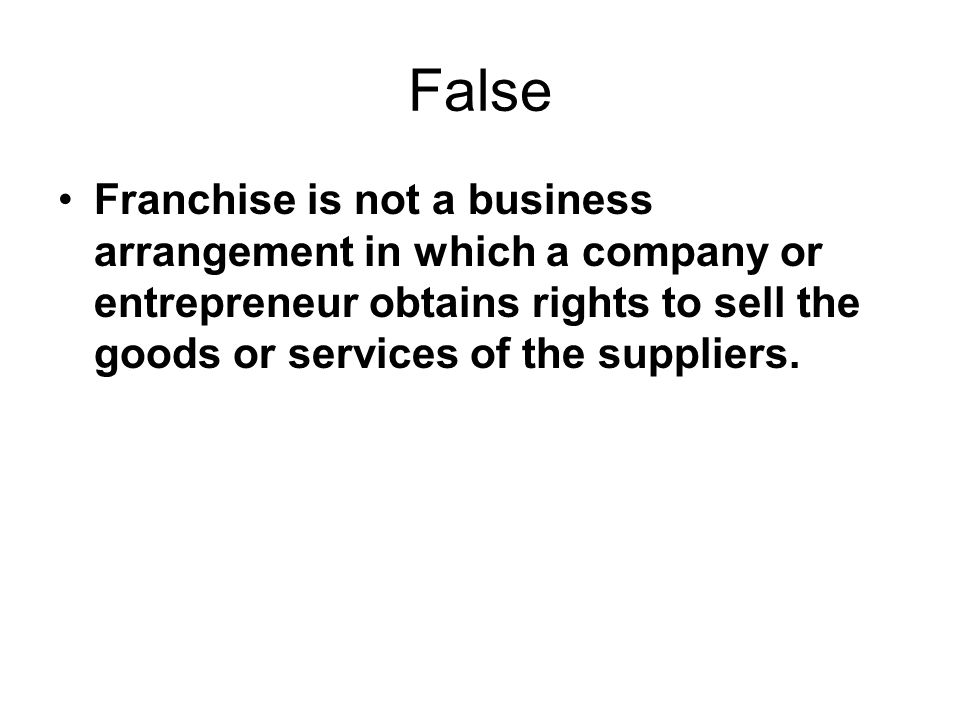 False Franchise is not a business arrangement in which a company or entrepreneur obtains rights to sell the goods or services of the suppliers.