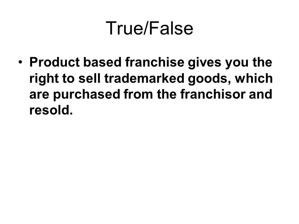 True/False Product based franchise gives you the right to sell trademarked goods, which are purchased from the franchisor and resold.