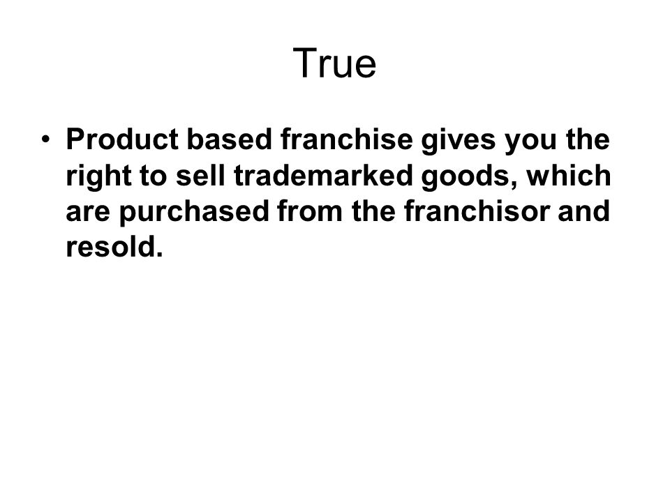 True Product based franchise gives you the right to sell trademarked goods, which are purchased from the franchisor and resold.