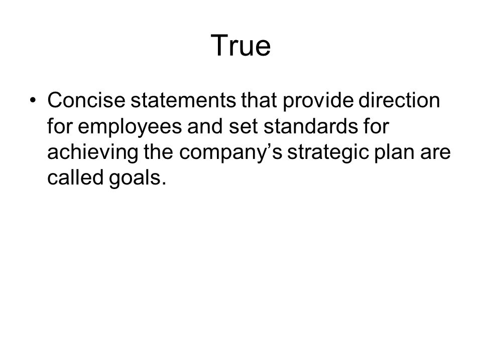True Concise statements that provide direction for employees and set standards for achieving the company's strategic plan are called goals.