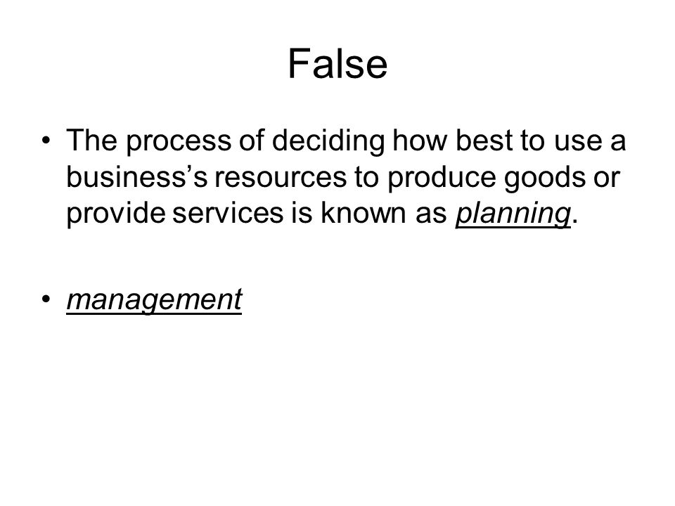 False The process of deciding how best to use a business's resources to produce goods or provide services is known as planning.