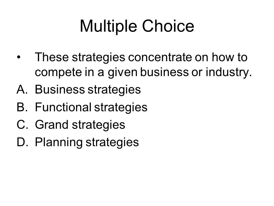Multiple Choice These strategies concentrate on how to compete in a given business or industry. Business strategies.