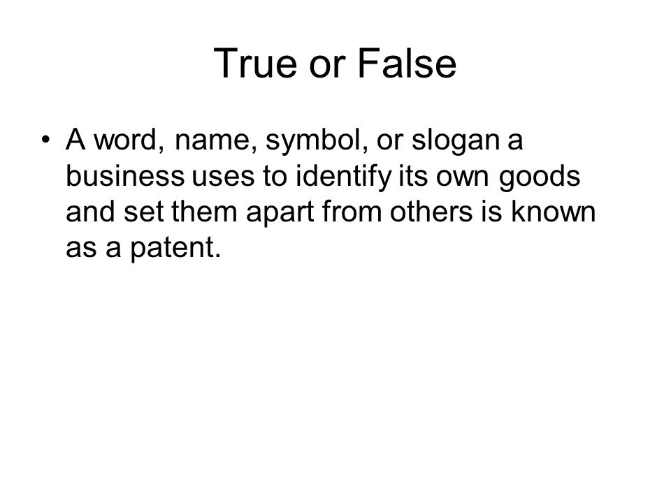 True or False A word, name, symbol, or slogan a business uses to identify its own goods and set them apart from others is known as a patent.