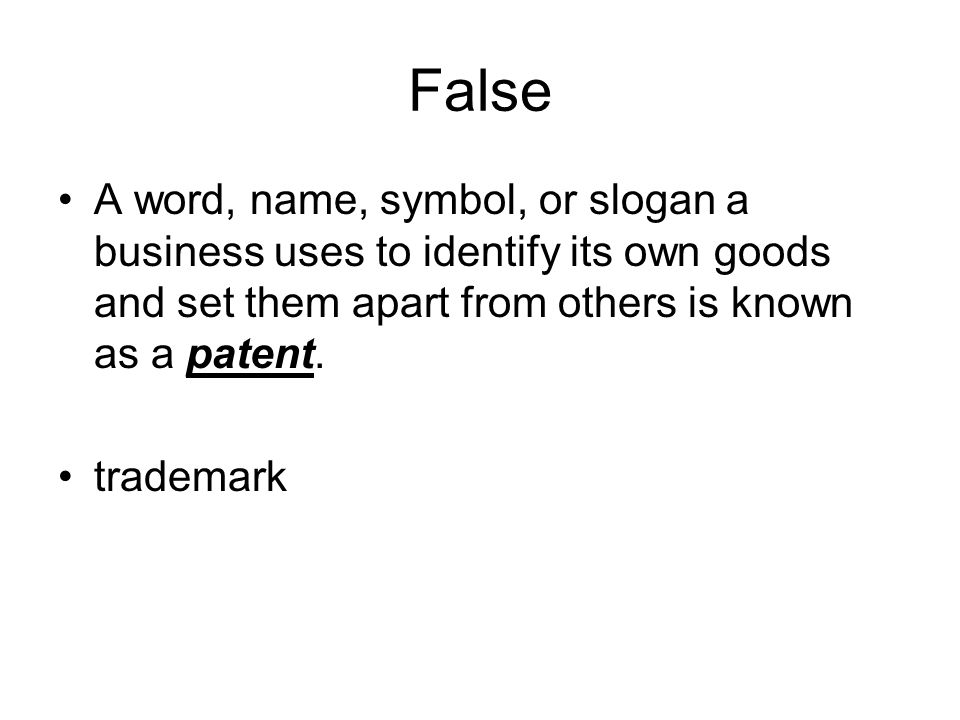 False A word, name, symbol, or slogan a business uses to identify its own goods and set them apart from others is known as a patent.