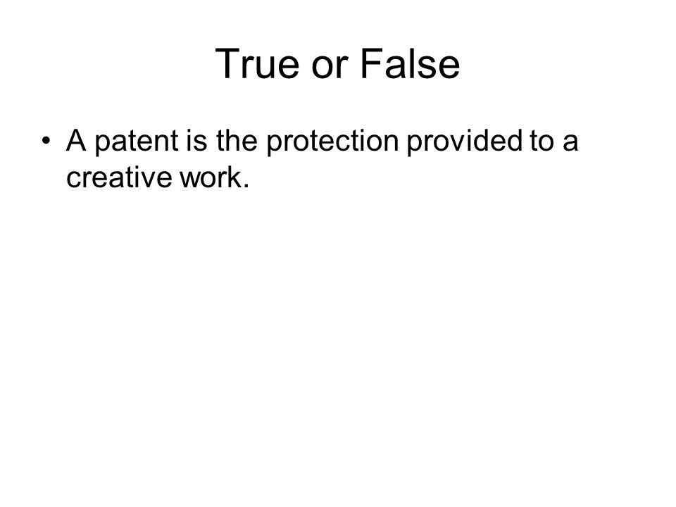 True or False A patent is the protection provided to a creative work.