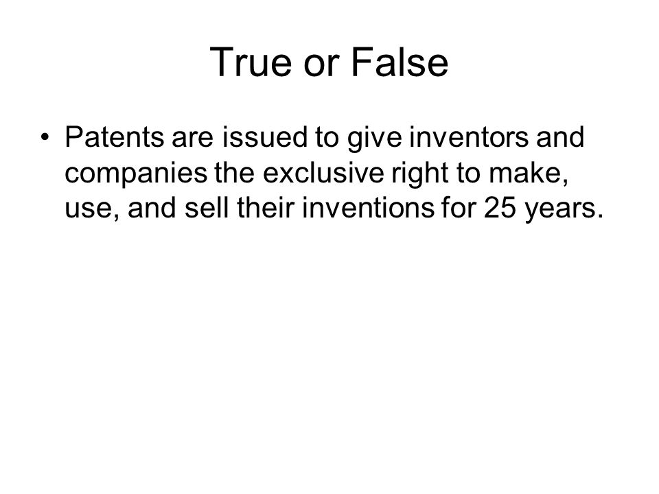 True or False Patents are issued to give inventors and companies the exclusive right to make, use, and sell their inventions for 25 years.