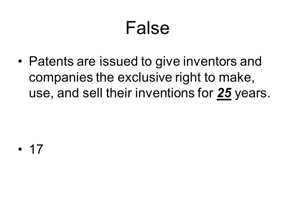 False Patents are issued to give inventors and companies the exclusive right to make, use, and sell their inventions for 25 years.