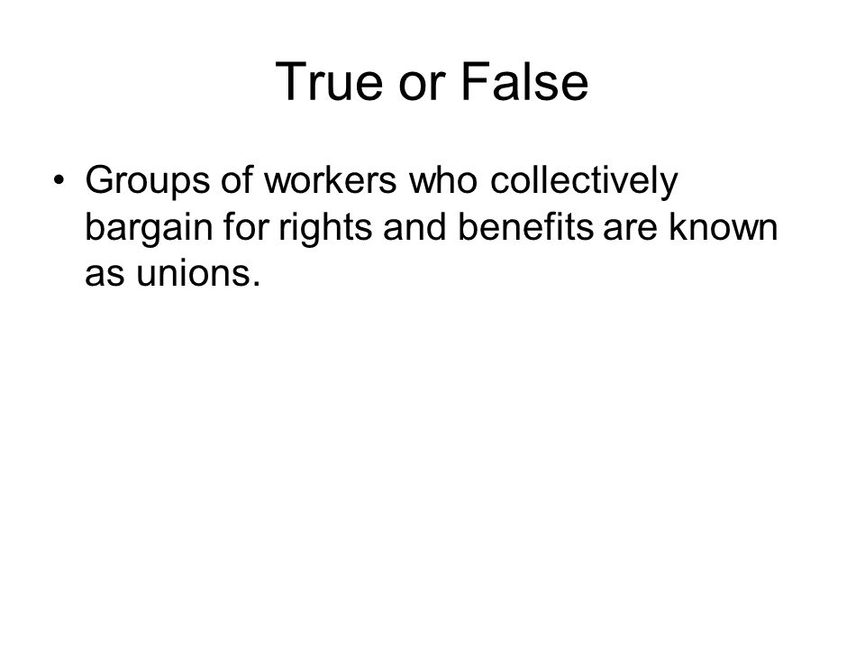 True or False Groups of workers who collectively bargain for rights and benefits are known as unions.