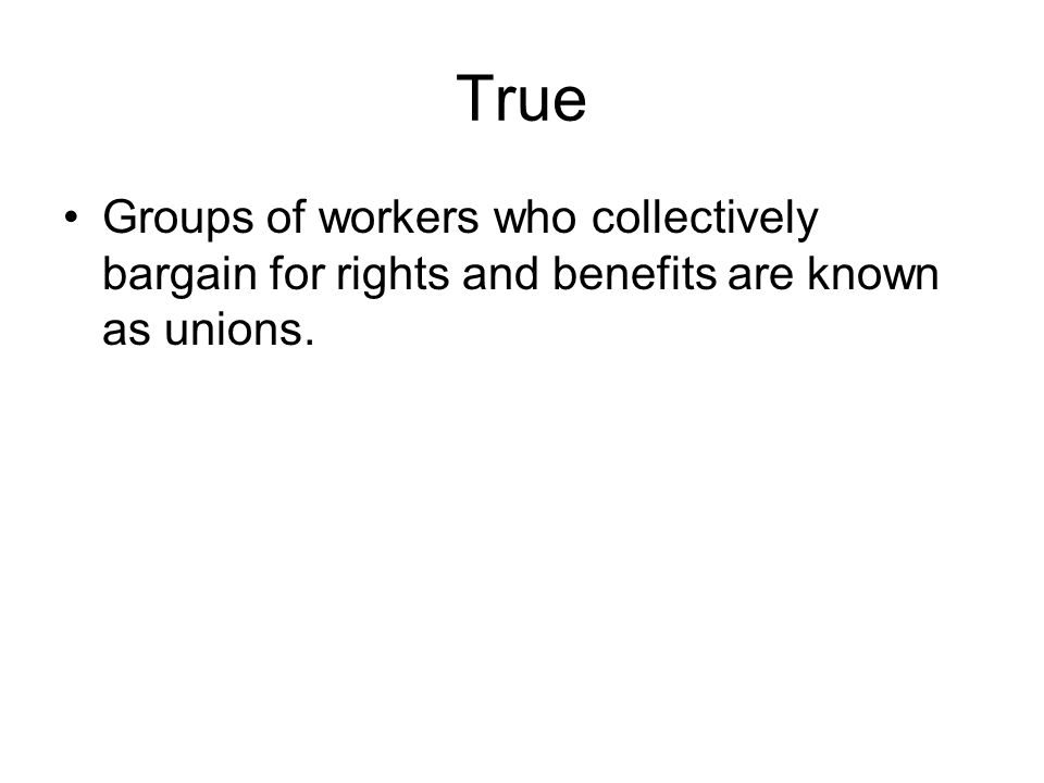 True Groups of workers who collectively bargain for rights and benefits are known as unions.