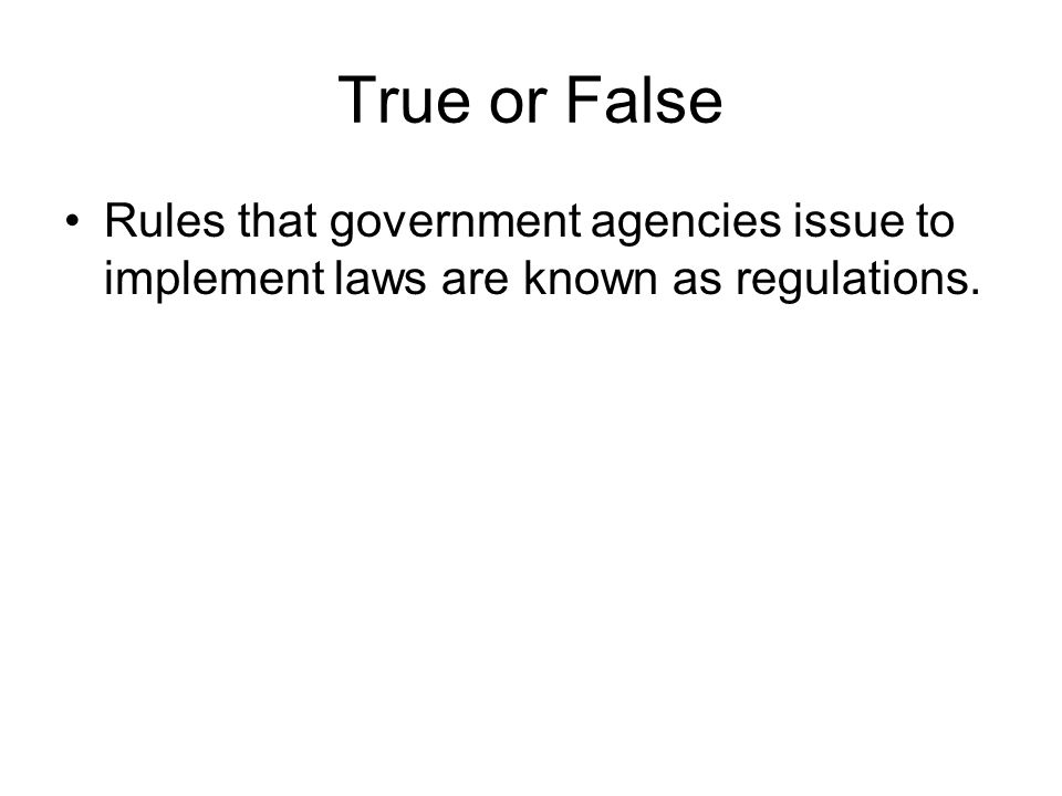 True or False Rules that government agencies issue to implement laws are known as regulations.
