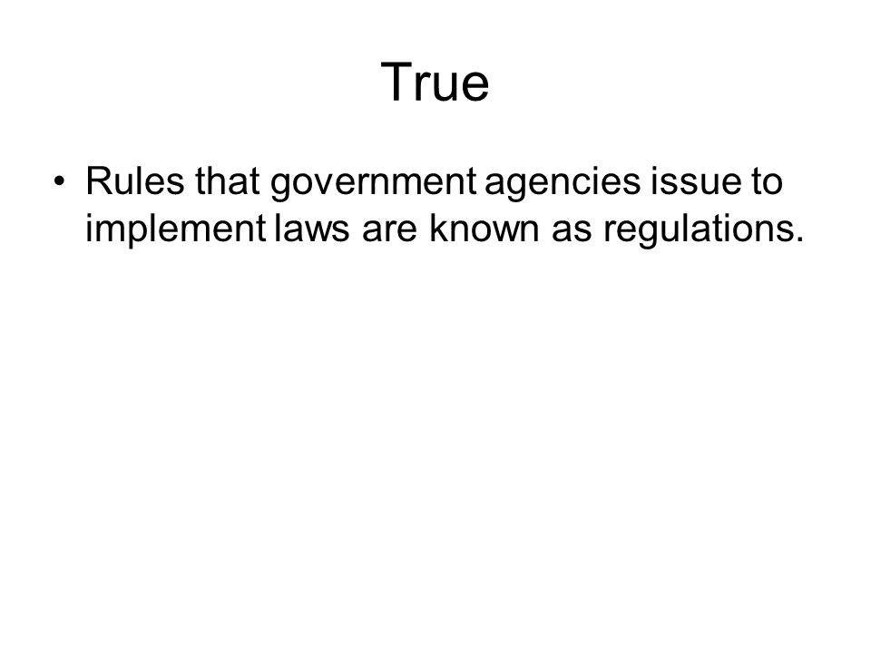 True Rules that government agencies issue to implement laws are known as regulations.