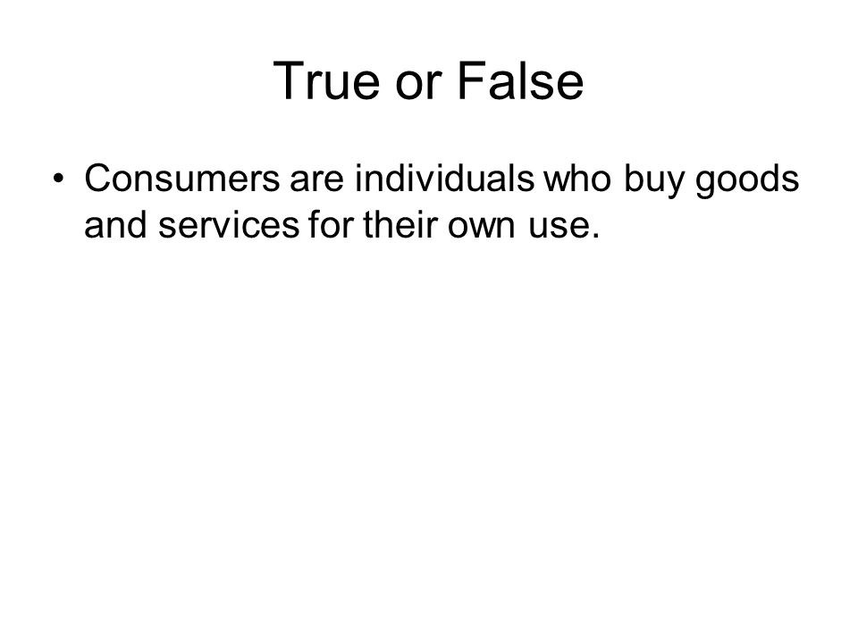 True or False Consumers are individuals who buy goods and services for their own use.