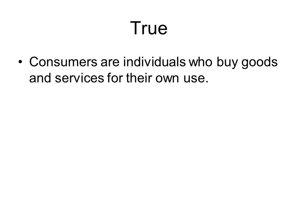 True Consumers are individuals who buy goods and services for their own use.