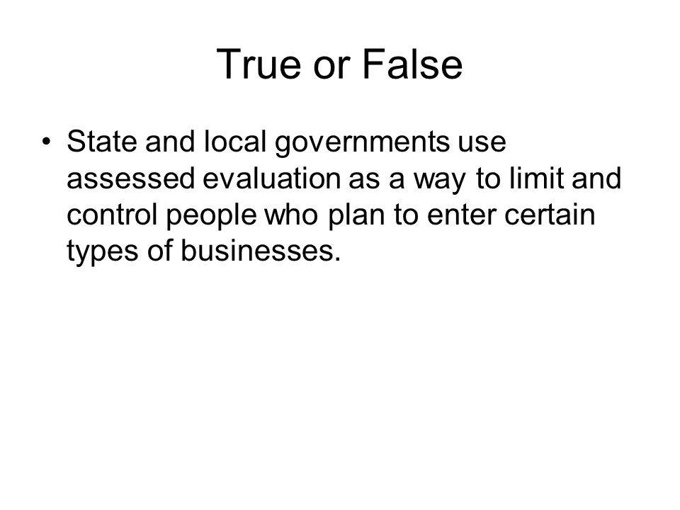 True or False State and local governments use assessed evaluation as a way to limit and control people who plan to enter certain types of businesses.