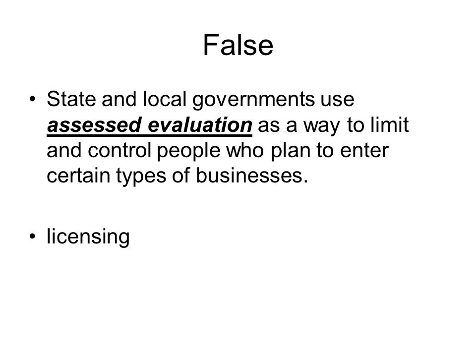 False State and local governments use assessed evaluation as a way to limit and control people who plan to enter certain types of businesses.